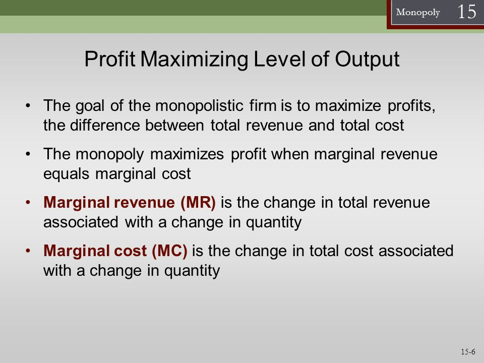 Monopoly 15 Profit Maximizing Level of Output If MR < MC, The monopoly can increase profit by decreasing its output If MR > MC, The monopoly can increase profit by increasing output The profit-maximizing condition of a monopolistic firm is: MR = MC For a monopolistic firm, MR < P A monopolistic firm maximizes total profit, not profit per unit 15-7