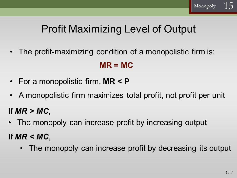 Monopoly 15 Monopolistic Profit Maximization Table QP ($)TR ($)MR ($)TC ($)MC ($)ATC ($)Profit ($) 036 0 33 27 21 15 9 3 -3 -9 -15 47 1 2 4 8 16 54 40 56 80 --- -47 133 4848.00 -15 230 60 5025.00 10 327 81 5418.00 27 424 96 6215.50 34 521105 7815.60 27 61810810217.00 6 71510514220.29 -37 812 9619824.75-102 9 9 8127830.89-197 If MC < MR, increase production Profit maximizing quantity is where MC = MR If MC > MR, decrease production The profit- maximizing condition is: MR = MR 15-8