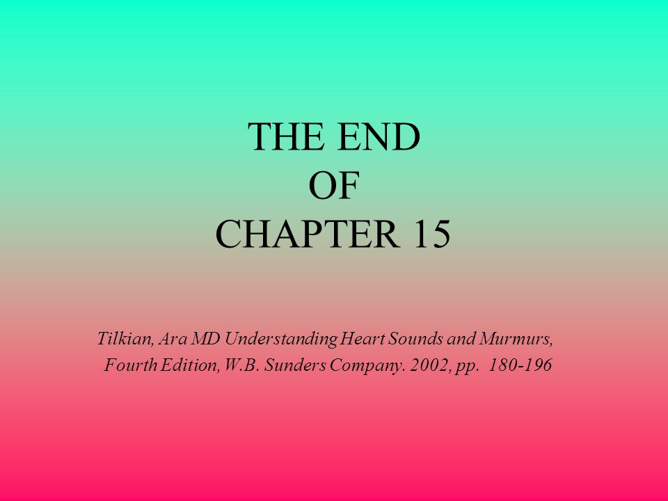 THE END OF CHAPTER 15 Tilkian, Ara MD Understanding Heart Sounds and Murmurs, Fourth Edition, W.B. Sunders Company. 2002, pp. 180-196