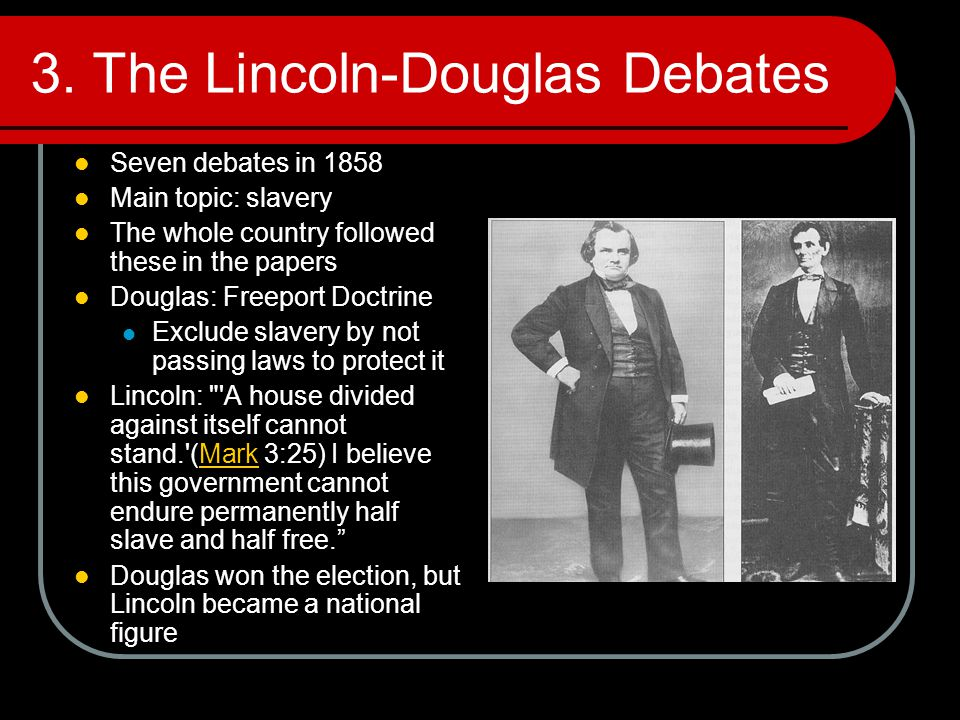 3. The Lincoln-Douglas Debates Seven debates in 1858 Main topic: slavery The whole country followed these in the papers Douglas: Freeport Doctrine Exc