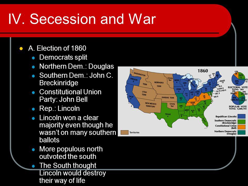 IV. Secession and War A. Election of 1860 Democrats split Northern Dem.: Douglas Southern Dem.: John C. Breckinridge Constitutional Union Party: John