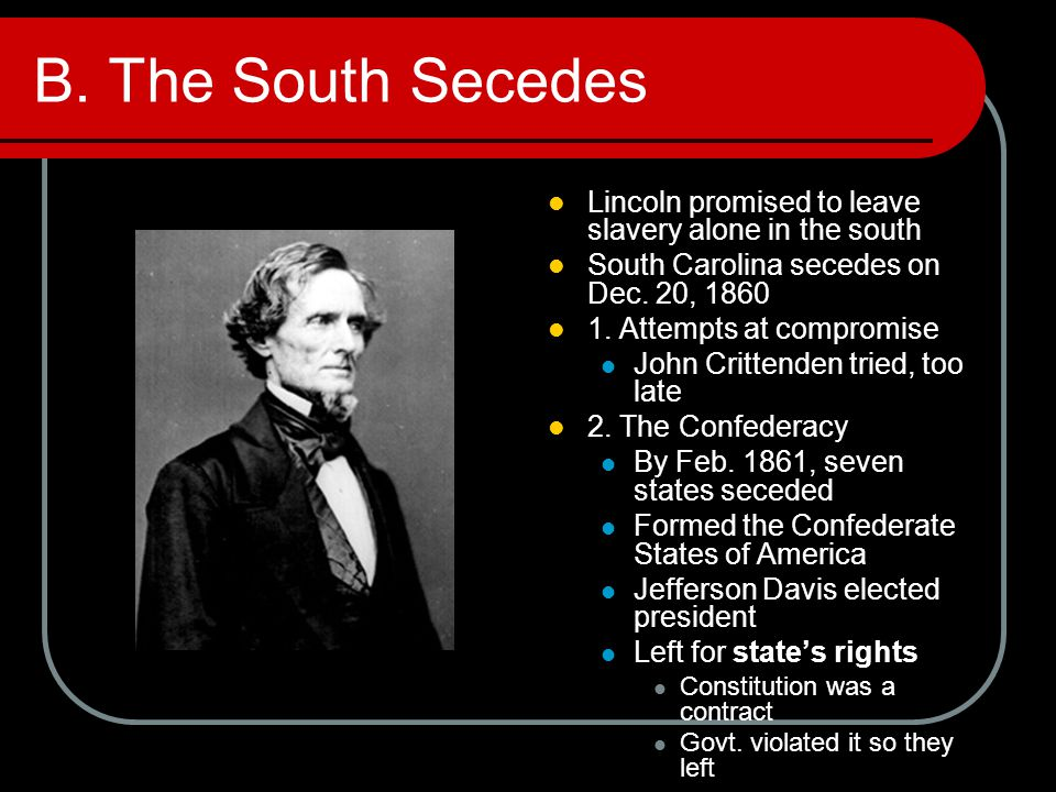B. The South Secedes Lincoln promised to leave slavery alone in the south South Carolina secedes on Dec. 20, 1860 1. Attempts at compromise John Critt