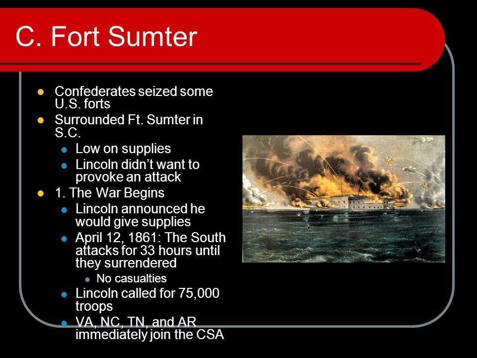 C. Fort Sumter Confederates seized some U.S. forts Surrounded Ft. Sumter in S.C. Low on supplies Lincoln didn't want to provoke an attack 1. The War B