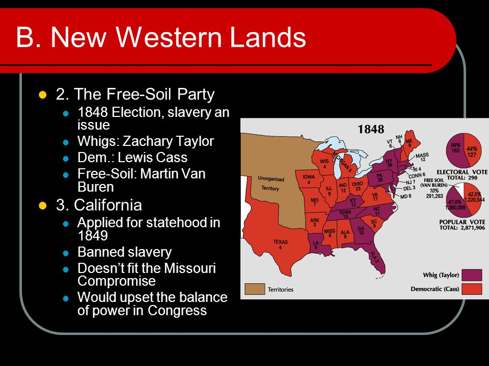B. New Western Lands 2. The Free-Soil Party 1848 Election, slavery an issue Whigs: Zachary Taylor Dem.: Lewis Cass Free-Soil: Martin Van Buren 3. Cali