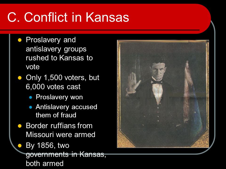 C. Conflict in Kansas Proslavery and antislavery groups rushed to Kansas to vote Only 1,500 voters, but 6,000 votes cast Proslavery won Antislavery ac