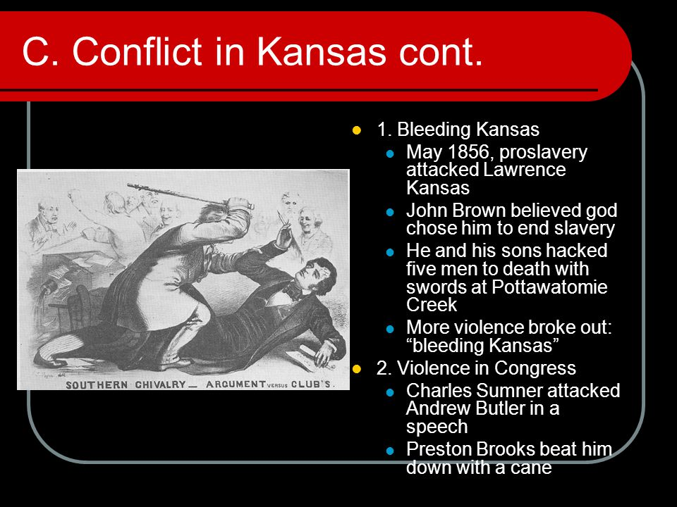 C. Conflict in Kansas cont. 1. Bleeding Kansas May 1856, proslavery attacked Lawrence Kansas John Brown believed god chose him to end slavery He and h