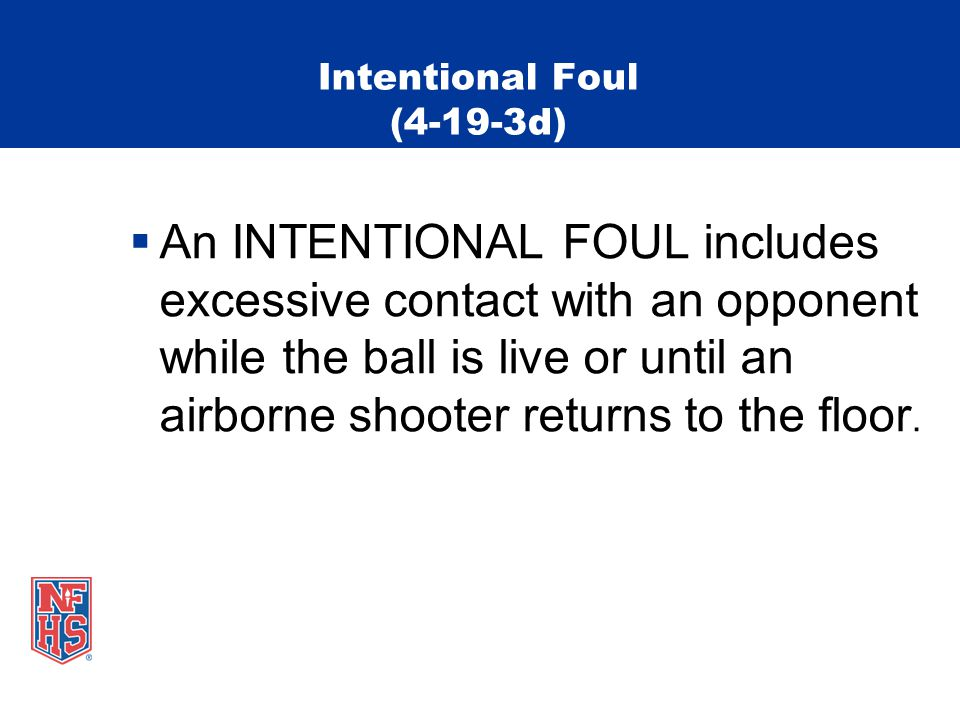 Intentional Foul (4-19-3d)  An INTENTIONAL FOUL includes excessive contact with an opponent while the ball is live or until an airborne shooter returns to the floor.