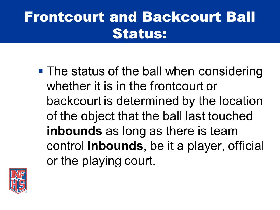 Frontcourt and Backcourt Ball Status:  The status of the ball when considering whether it is in the frontcourt or backcourt is determined by the location of the object that the ball last touched inbounds as long as there is team control inbounds, be it a player, official or the playing court.