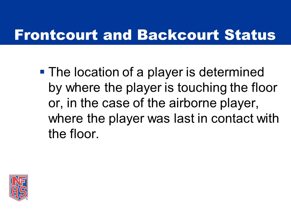 Frontcourt and Backcourt Status  The location of a player is determined by where the player is touching the floor or, in the case of the airborne player, where the player was last in contact with the floor.
