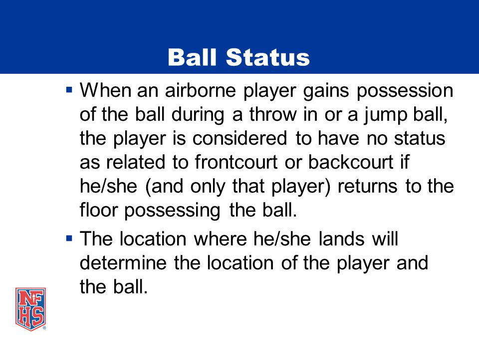 Ball Status  When an airborne player gains possession of the ball during a throw in or a jump ball, the player is considered to have no status as related to frontcourt or backcourt if he/she (and only that player) returns to the floor possessing the ball.
