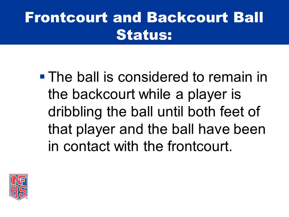 Frontcourt and Backcourt Ball Status:  The ball is considered to remain in the backcourt while a player is dribbling the ball until both feet of that player and the ball have been in contact with the frontcourt.