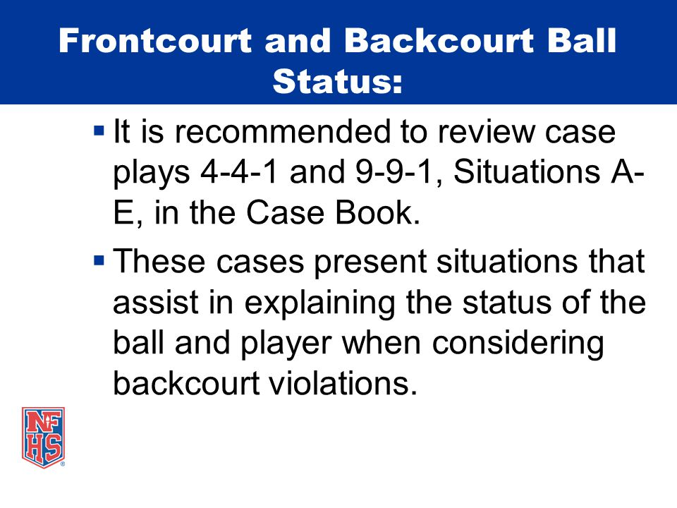 Frontcourt and Backcourt Ball Status:  It is recommended to review case plays 4-4-1 and 9-9-1, Situations A- E, in the Case Book.