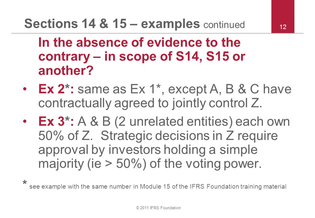 © 2011 IFRS Foundation Sections 14 & 15 – examples continued In the absence of evidence to the contrary – in scope of S14, S15 or another? Ex 2*: same