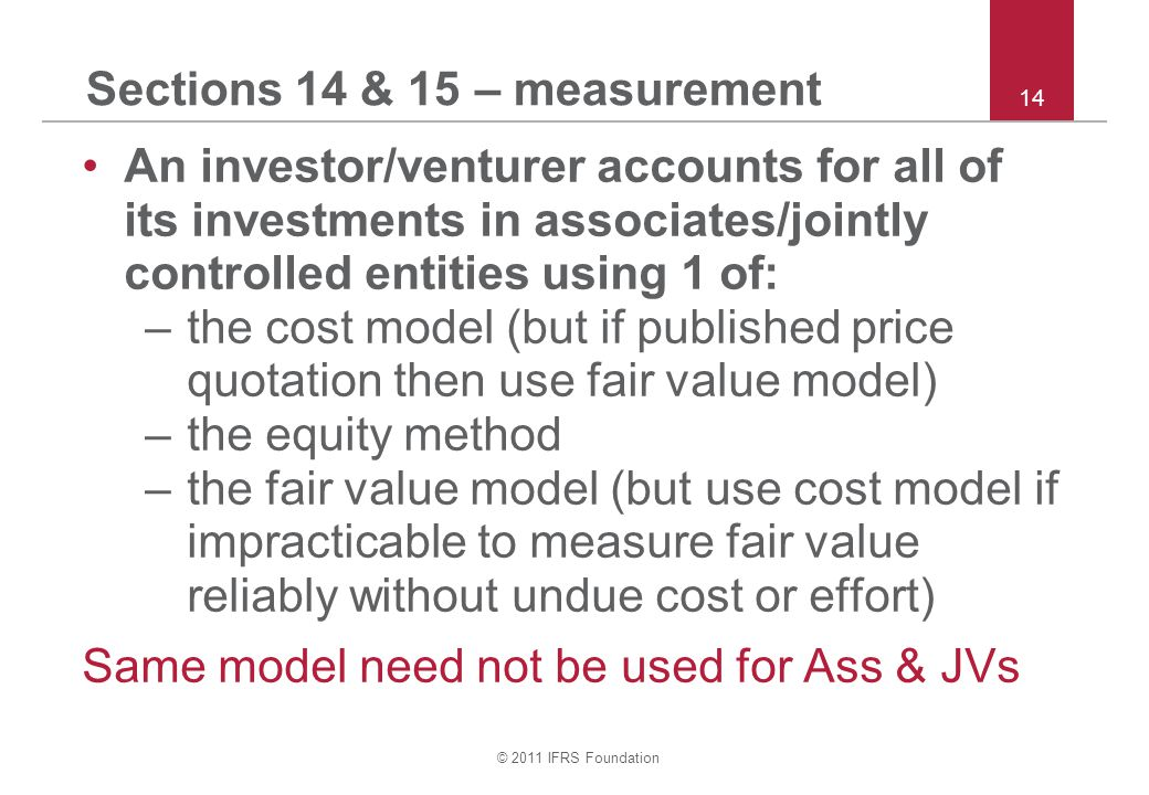 © 2011 IFRS Foundation 14 Sections 14 & 15 – measurement An investor/venturer accounts for all of its investments in associates/jointly controlled ent