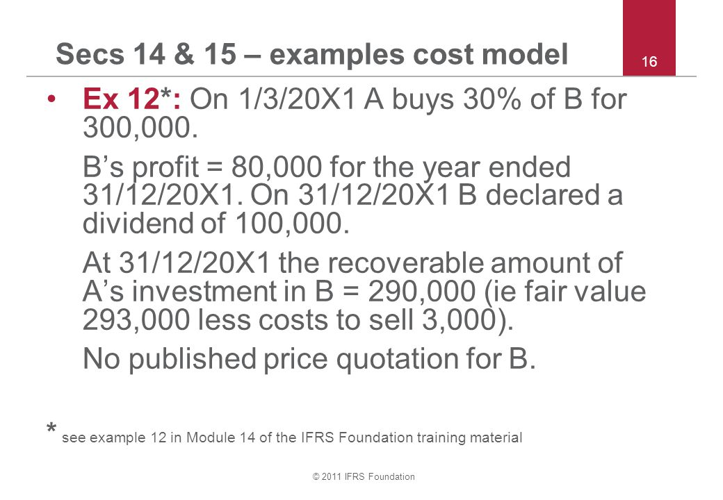 © 2011 IFRS Foundation Secs 14 & 15 – examples cost model Ex 12*: On 1/3/20X1 A buys 30% of B for 300,000. B's profit = 80,000 for the year ended 31/1