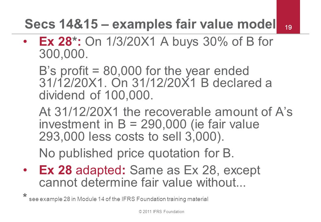 © 2011 IFRS Foundation Secs 14&15 – examples fair value model Ex 28*: On 1/3/20X1 A buys 30% of B for 300,000. B's profit = 80,000 for the year ended