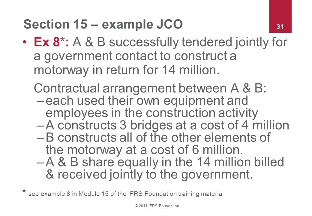 © 2011 IFRS Foundation 31 Section 15 – example JCO Ex 8*: A & B successfully tendered jointly for a government contact to construct a motorway in retu