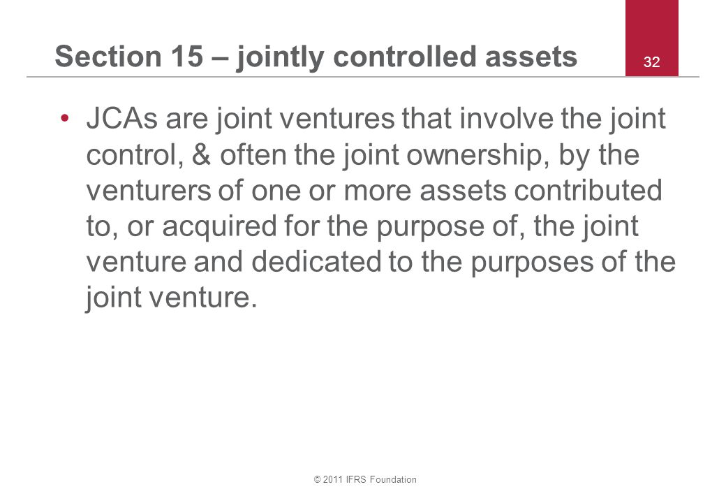 © 2011 IFRS Foundation 32 Section 15 – jointly controlled assets JCAs are joint ventures that involve the joint control, & often the joint ownership,
