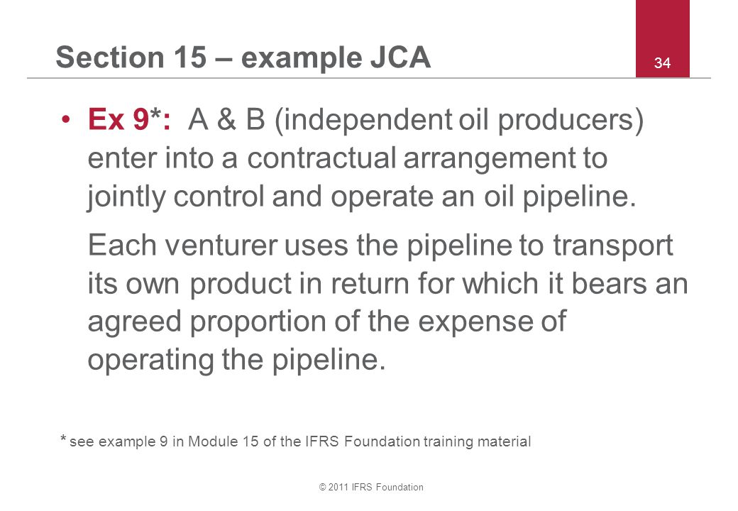 © 2011 IFRS Foundation 34 Section 15 – example JCA Ex 9*: A & B (independent oil producers) enter into a contractual arrangement to jointly control an