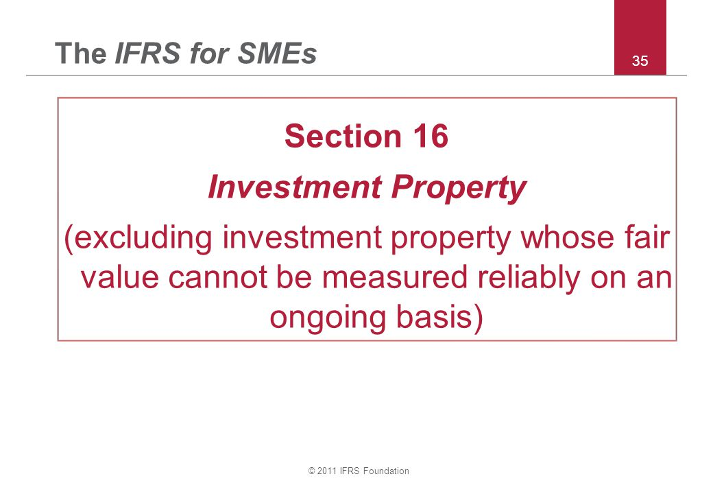 © 2011 IFRS Foundation 35 The IFRS for SMEs Section 16 Investment Property (excluding investment property whose fair value cannot be measured reliably