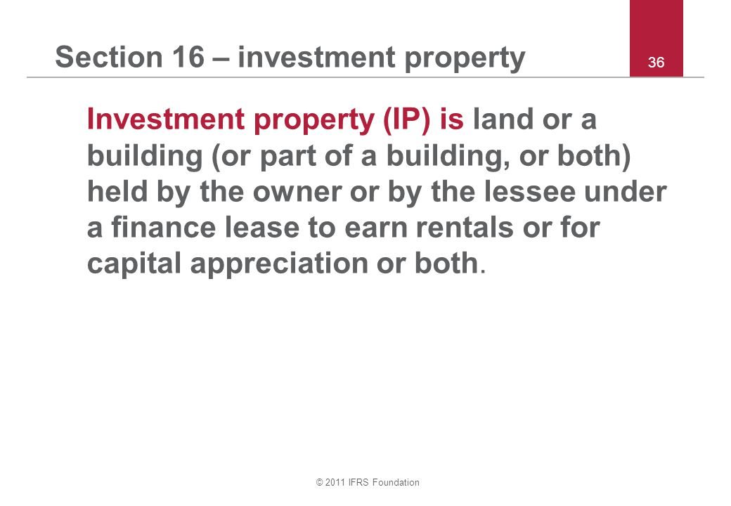 © 2011 IFRS Foundation 36 Section 16 – investment property Investment property (IP) is land or a building (or part of a building, or both) held by the