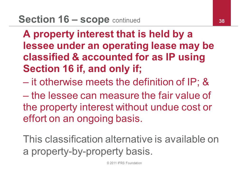 © 2011 IFRS Foundation 38 Section 16 – scope continued A property interest that is held by a lessee under an operating lease may be classified & accou