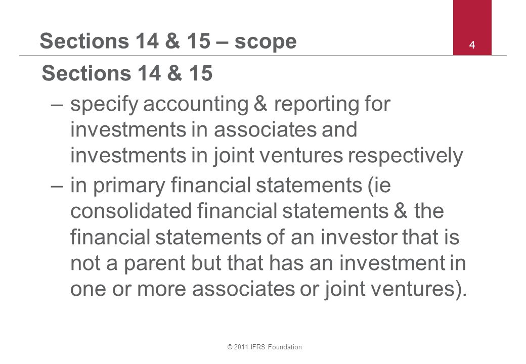 © 2011 IFRS Foundation 4 Sections 14 & 15 – scope Sections 14 & 15 –specify accounting & reporting for investments in associates and investments in jo