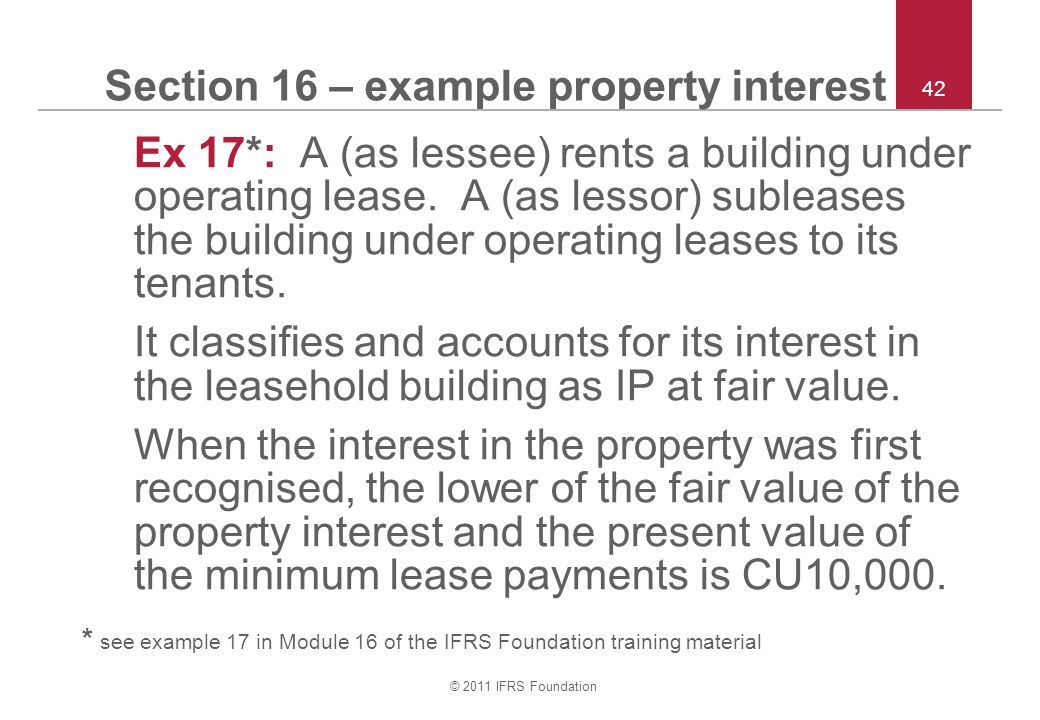 © 2011 IFRS Foundation 42 Section 16 – example property interest Ex 17*: A (as lessee) rents a building under operating lease. A (as lessor) subleases