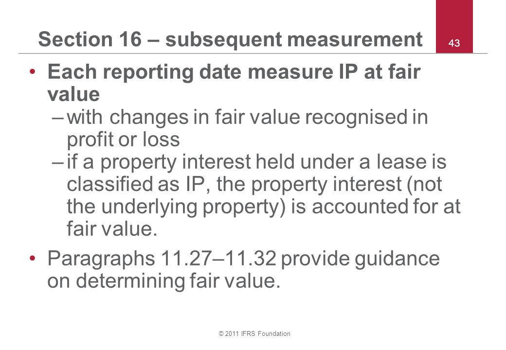© 2011 IFRS Foundation 43 Section 16 – subsequent measurement Each reporting date measure IP at fair value –with changes in fair value recognised in p