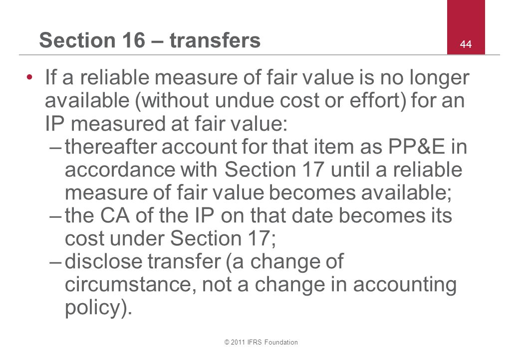 © 2011 IFRS Foundation 44 Section 16 – transfers If a reliable measure of fair value is no longer available (without undue cost or effort) for an IP m