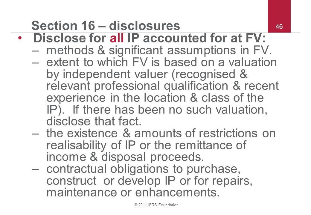 © 2011 IFRS Foundation 46 Section 16 – disclosures Disclose for all IP accounted for at FV: –methods & significant assumptions in FV. –extent to which