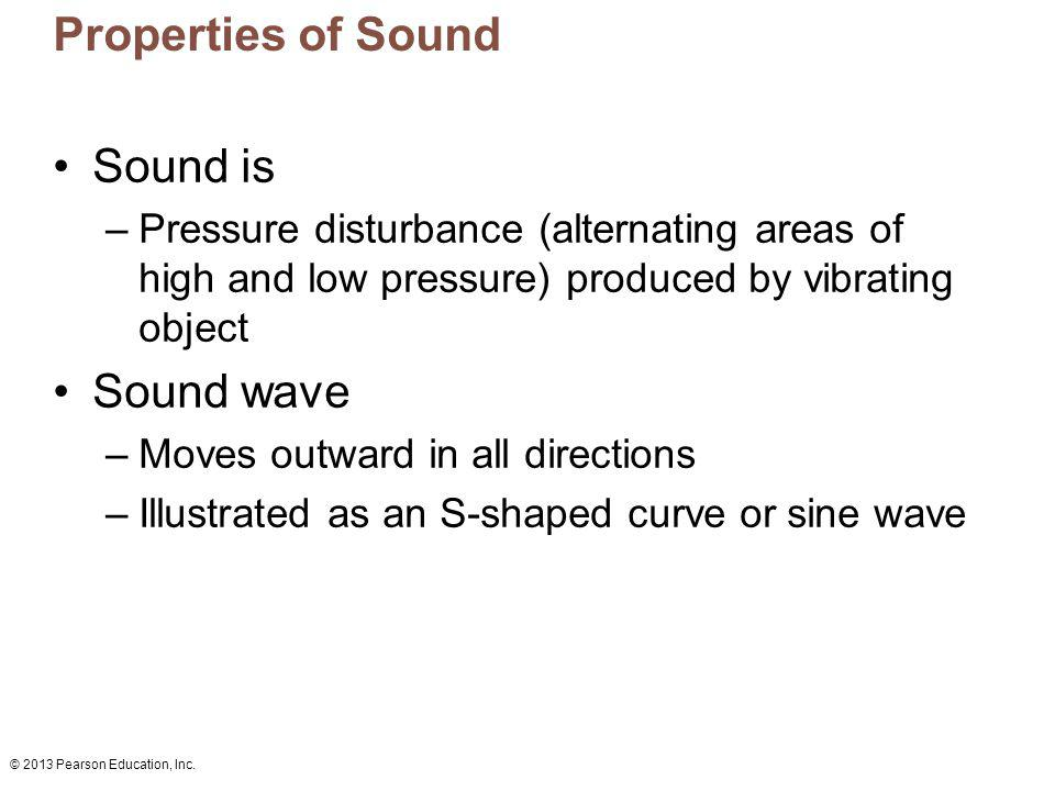 © 2013 Pearson Education, Inc. Properties of Sound Sound is –Pressure disturbance (alternating areas of high and low pressure) produced by vibrating o