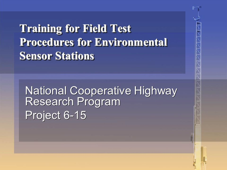 Training for Field Test Procedures for Environmental Sensor Stations National Cooperative Highway Research Program Project 6-15 National Cooperative Highway Research Program Project 6-15