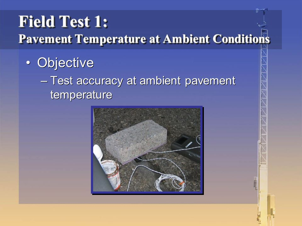 Field Test 1: Pavement Temperature at Ambient Conditions Objective –Test accuracy at ambient pavement temperature Objective –Test accuracy at ambient pavement temperature