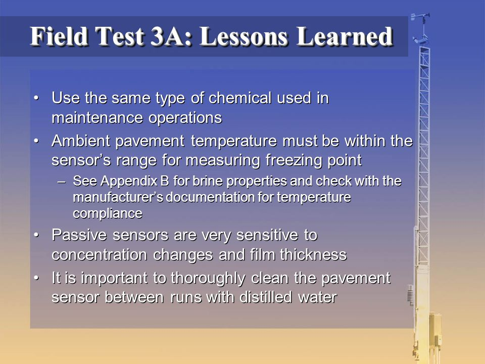 Field Test 3A: Lessons Learned Use the same type of chemical used in maintenance operations Ambient pavement temperature must be within the sensor's range for measuring freezing point –See Appendix B for brine properties and check with the manufacturer's documentation for temperature compliance Passive sensors are very sensitive to concentration changes and film thickness It is important to thoroughly clean the pavement sensor between runs with distilled water Use the same type of chemical used in maintenance operations Ambient pavement temperature must be within the sensor's range for measuring freezing point –See Appendix B for brine properties and check with the manufacturer's documentation for temperature compliance Passive sensors are very sensitive to concentration changes and film thickness It is important to thoroughly clean the pavement sensor between runs with distilled water