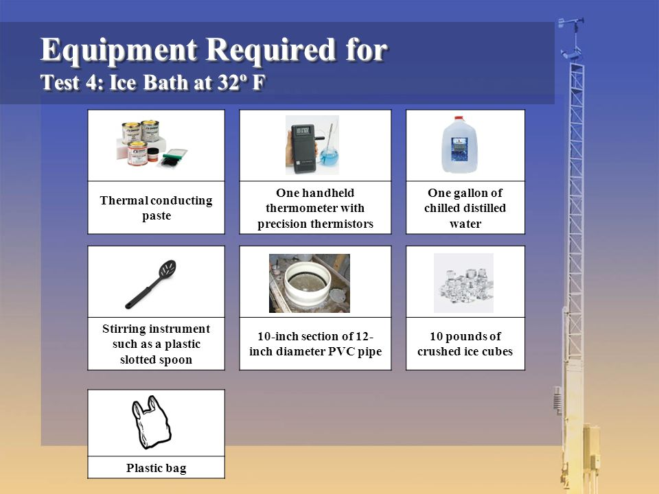 Equipment Required for Test 4: Ice Bath at 32º F Thermal conducting paste One handheld thermometer with precision thermistors One gallon of chilled distilled water Stirring instrument such as a plastic slotted spoon 10-inch section of 12- inch diameter PVC pipe 10 pounds of crushed ice cubes Plastic bag