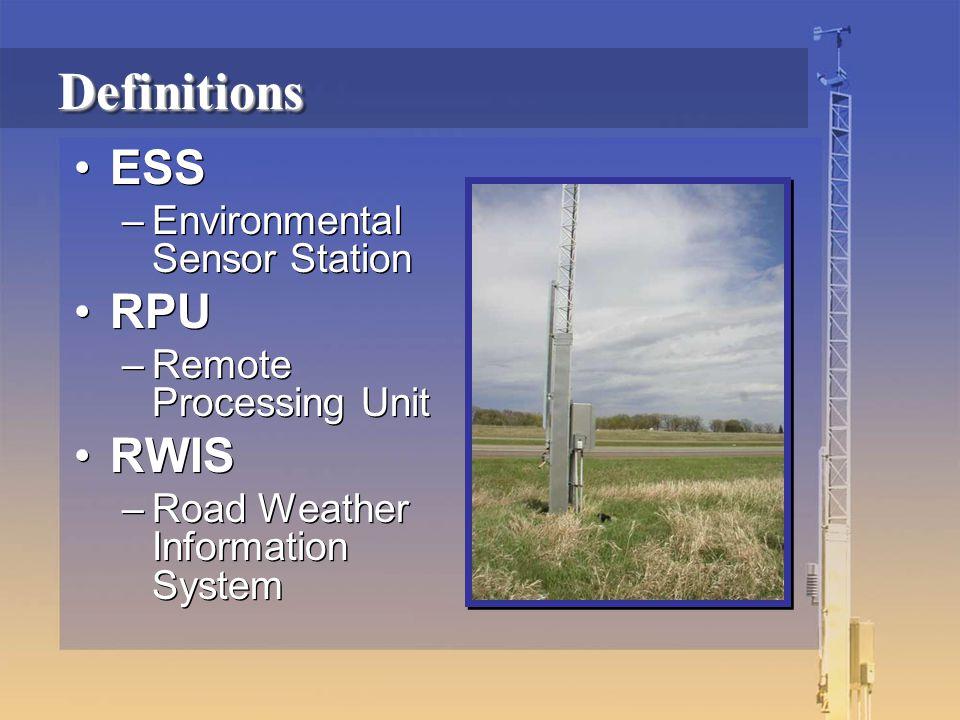 DefinitionsDefinitions ESS –Environmental Sensor Station RPU –Remote Processing Unit RWIS –Road Weather Information System ESS –Environmental Sensor Station RPU –Remote Processing Unit RWIS –Road Weather Information System