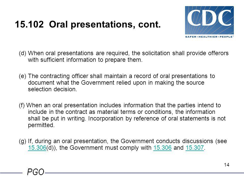 13 15.102 Oral presentations, cont. (b) The solicitation may require each offeror to submit part of its proposal through oral presentations. However,