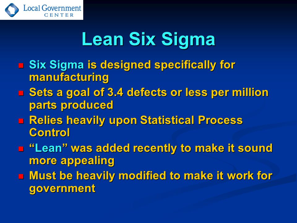 Lean Six Sigma Six Sigma is designed specifically for manufacturing Six Sigma is designed specifically for manufacturing Sets a goal of 3.4 defects or less per million parts produced Sets a goal of 3.4 defects or less per million parts produced Relies heavily upon Statistical Process Control Relies heavily upon Statistical Process Control Lean was added recently to make it sound more appealing Lean was added recently to make it sound more appealing Must be heavily modified to make it work for government Must be heavily modified to make it work for government