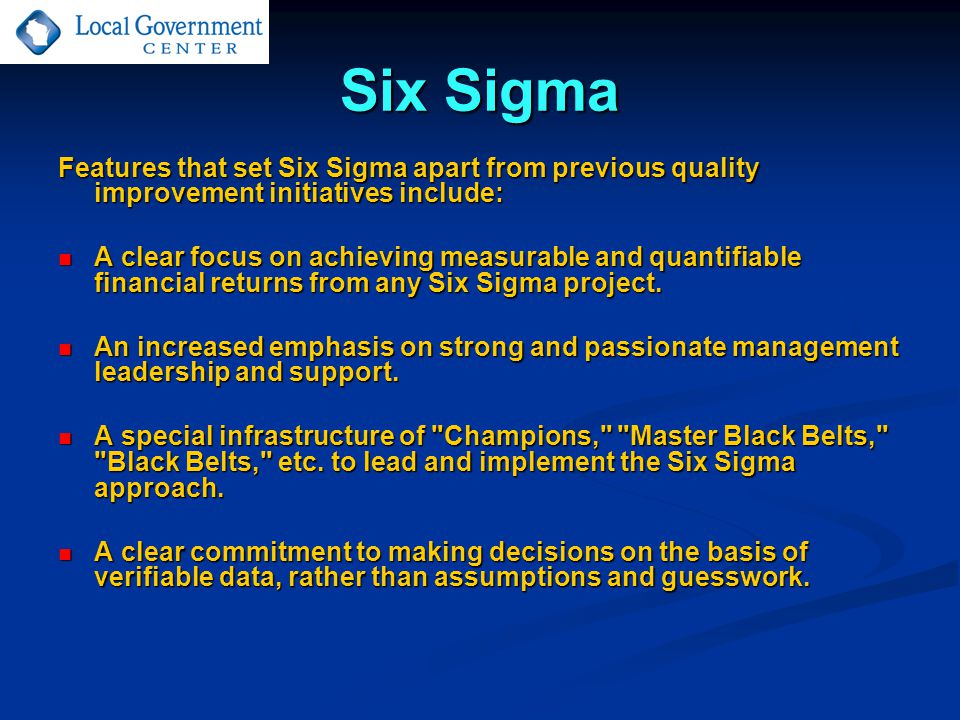 Six Sigma Features that set Six Sigma apart from previous quality improvement initiatives include: A clear focus on achieving measurable and quantifiable financial returns from any Six Sigma project.