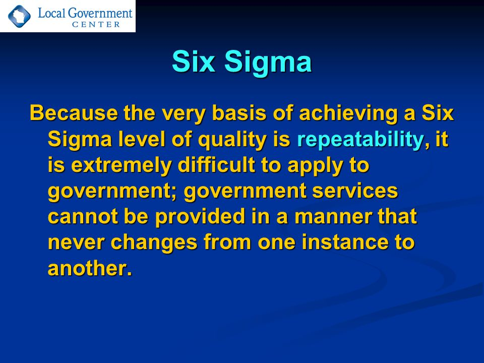 Six Sigma Because the very basis of achieving a Six Sigma level of quality is repeatability, it is extremely difficult to apply to government; government services cannot be provided in a manner that never changes from one instance to another.