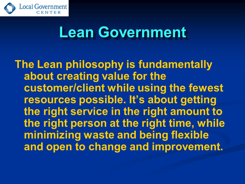 Lean Government The Lean philosophy is fundamentally about creating value for the customer/client while using the fewest resources possible. It's abou