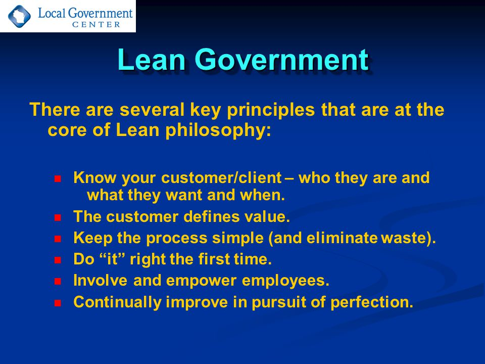 Lean Government There are several key principles that are at the core of Lean philosophy: Know your customer/client – who they are and what they want