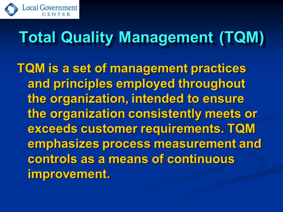 Total Quality Management (TQM) TQM is a set of management practices and principles employed throughout the organization, intended to ensure the organization consistently meets or exceeds customer requirements.