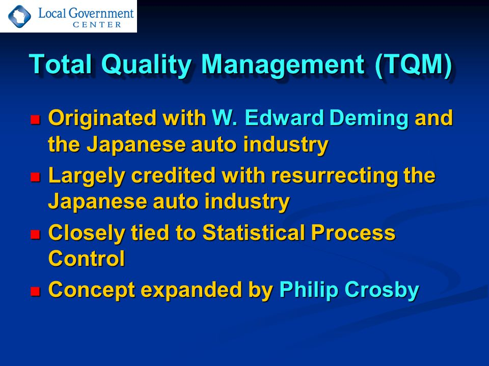 Total Quality Management (TQM) Originated with W. Edward Deming and the Japanese auto industry Originated with W. Edward Deming and the Japanese auto