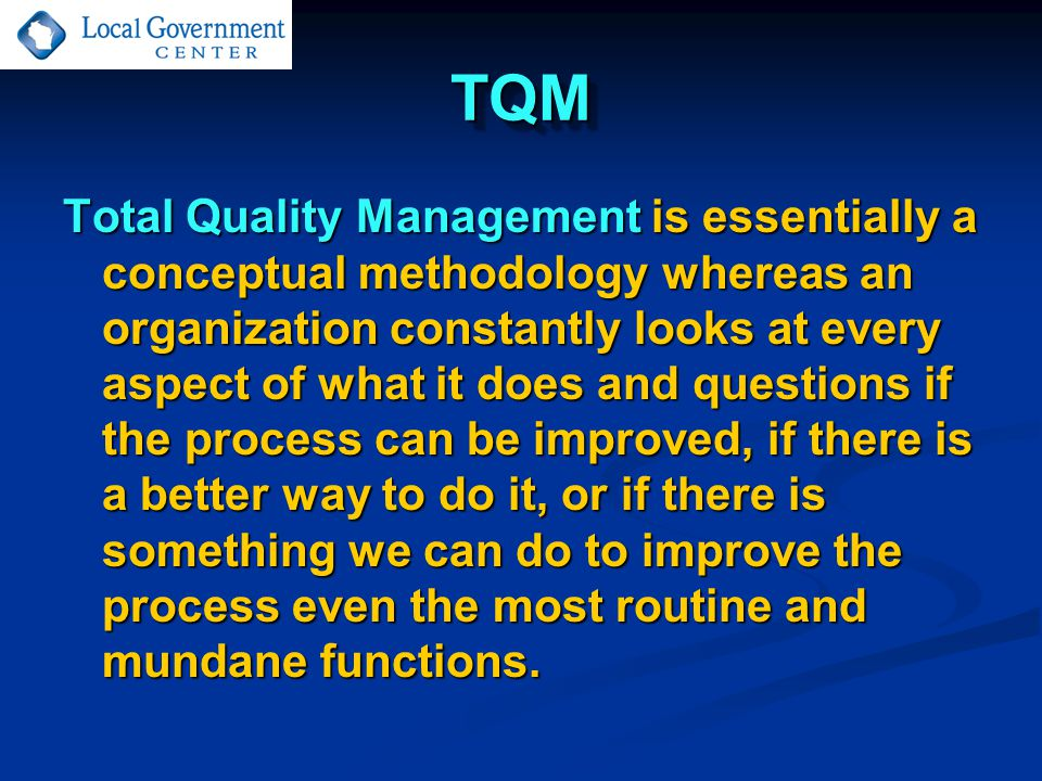 TQMTQM Total Quality Management is essentially a conceptual methodology whereas an organization constantly looks at every aspect of what it does and questions if the process can be improved, if there is a better way to do it, or if there is something we can do to improve the process even the most routine and mundane functions.