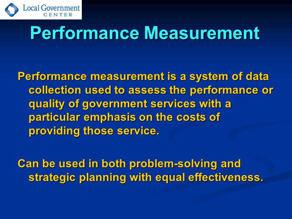 Performance Measurement Performance measurement is a system of data collection used to assess the performance or quality of government services with a