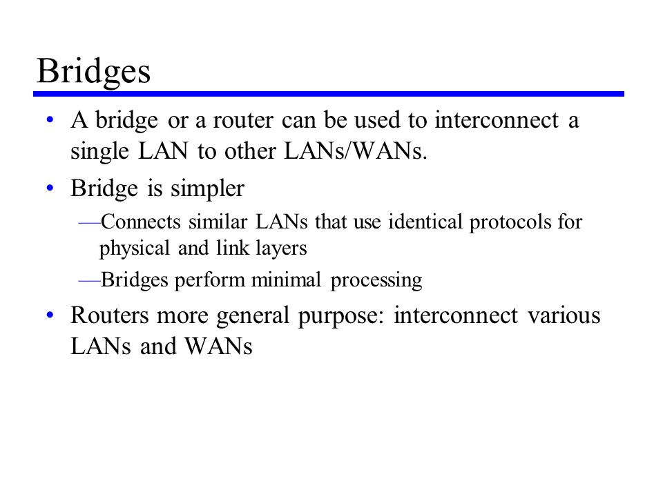 Bridges A bridge or a router can be used to interconnect a single LAN to other LANs/WANs. Bridge is simpler —Connects similar LANs that use identical