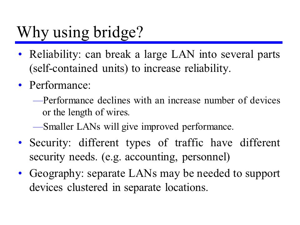Why using bridge? Reliability: can break a large LAN into several parts (self-contained units) to increase reliability. Performance: —Performance decl