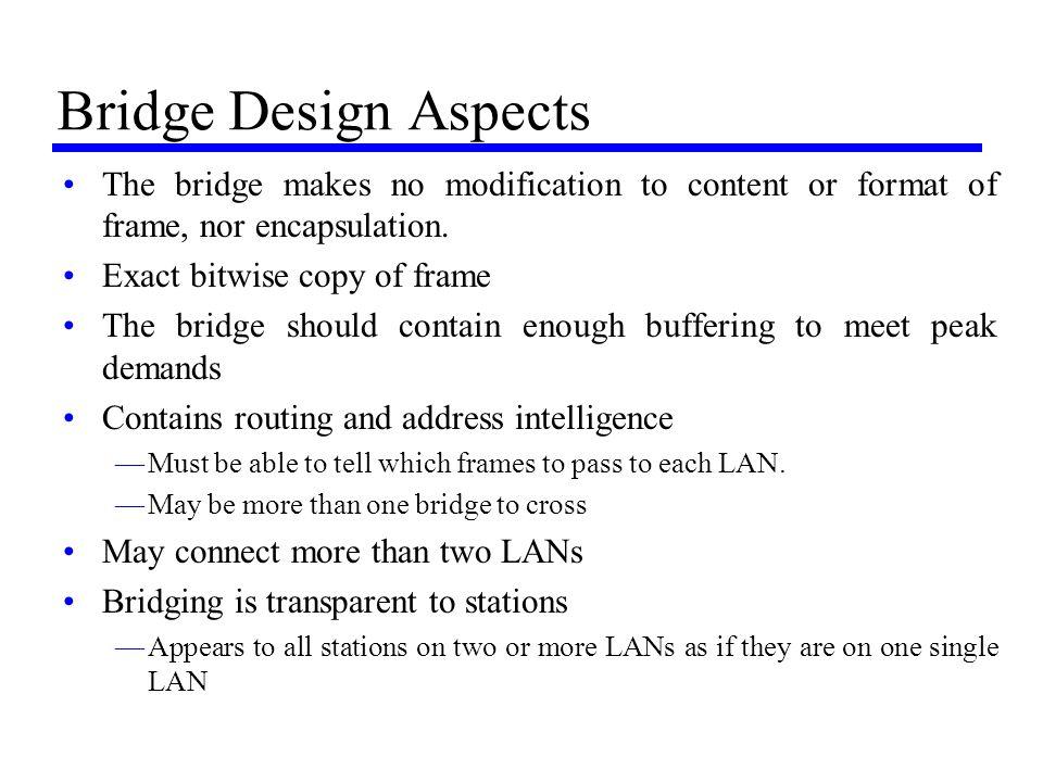 Bridge Design Aspects The bridge makes no modification to content or format of frame, nor encapsulation. Exact bitwise copy of frame The bridge should